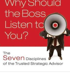 Why Should the Boss Listen to You?: The Seven Disciplines of the Trusted Strategic Advisor 1st Edition – PDF ebook