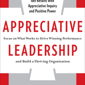Appreciative Leadership: Focus on What Works to Drive Winning Performance and Build a Thriving Organization 1st Edition – PDF ebook