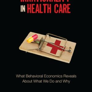 Irrationality in Health Care: What Behavioral Economics Reveals About What We Do and Why 1st Edition – PDF ebook