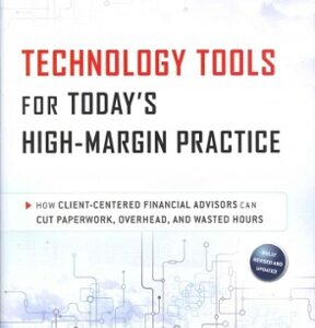 Technology Tools for Today's High-Margin Practice: How Client-Centered Financial Advisors Can Cut Paperwork, Overhead, and Wasted Hours 2nd Edition – PDF ebook