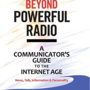 Beyond Powerful Radio: A Communicator's Guide to the Internet Age-News, Talk, Information & Personality for Broadcasting, Podcasting, Internet, Radio, 2nd Edition – PDF ebook