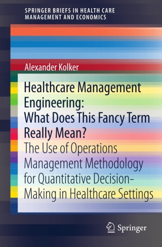 (PDF ebook) Healthcare Management Engineering: What Does This Fancy Term Really Mean?: The Use of Operations Management Methodology for Quantitative Decision-Making in Healthcare Settings, 1st Edition