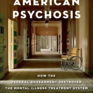 American Psychosis: How the Federal Government Destroyed the Mental Illness Treatment System, 1st Edition – PDF ebook