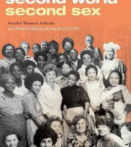 Download PDF – Second World, Second Sex: Socialist Women's Activism and Global Solidarity during the Cold War 1st Edition