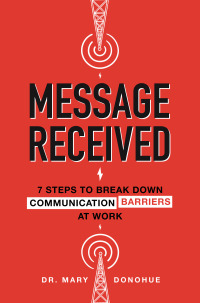 Message Received: 7 Steps to Break Down Communication Barriers at Work 1st Edition – PDF ebook*